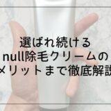 【徹底解説】null除毛クリームの口コミから見えたデメリット・メリットを公開