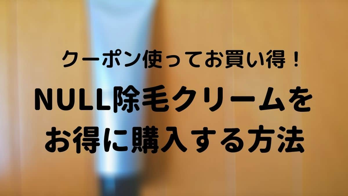 【クーポン使用】null除毛クリームをお得に購入する方法