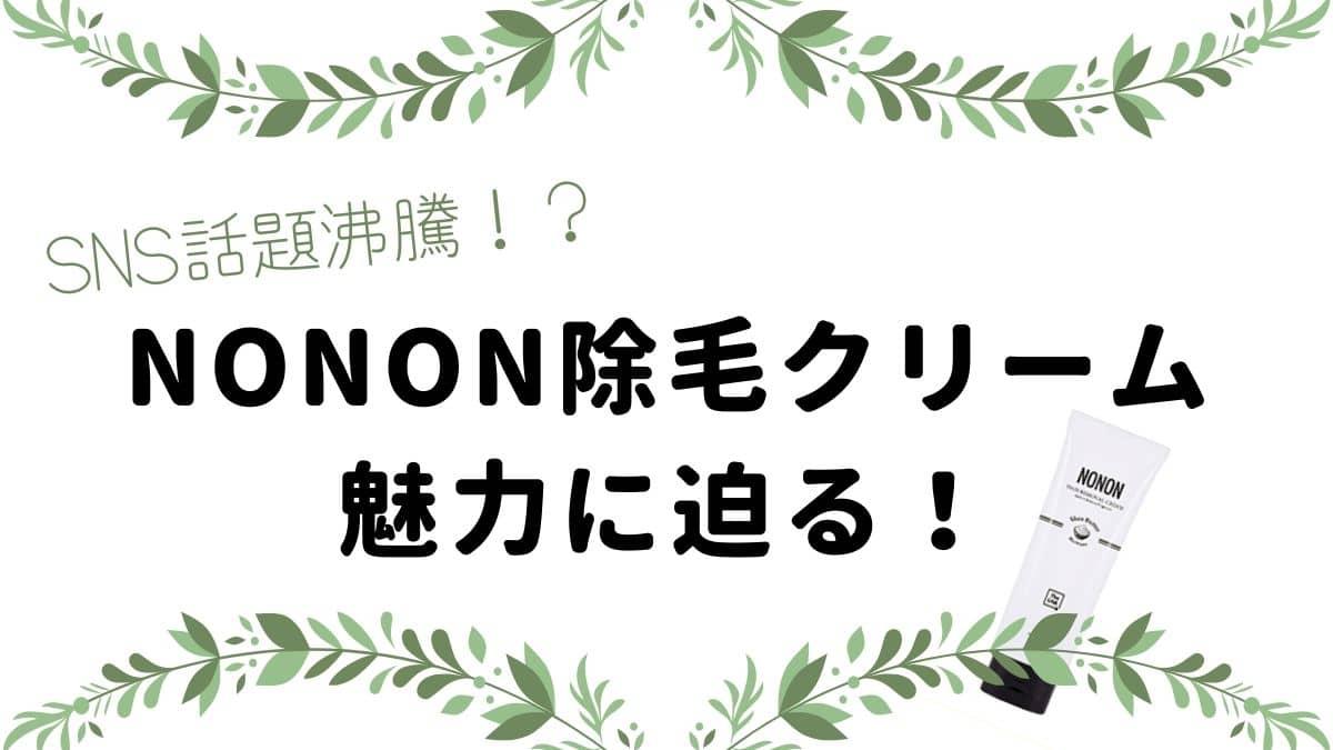 30代の肌に磨きをかける!NONON(ノンノン)除毛クリーム【気になる口コミは?】