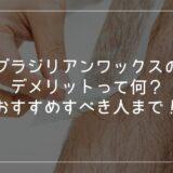 【男性用】ブラジリアンワックスのメリット|デメリット